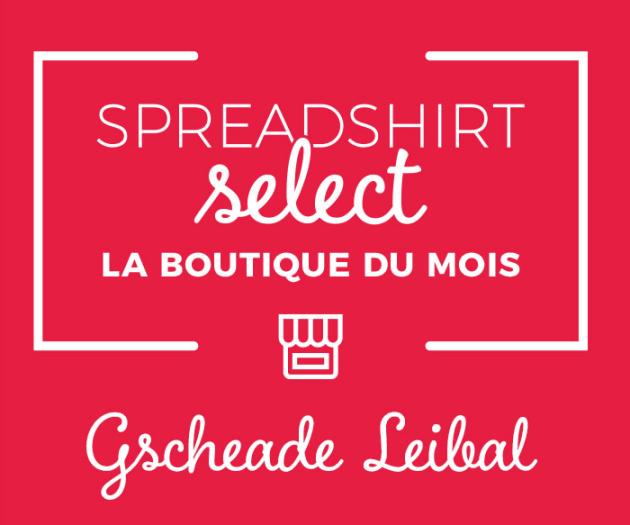 Spreadshirt Select– La boutique du mois: Gscheade Leibal