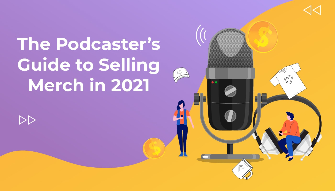 The Podcaster's Guide to Selling Merch in 2021